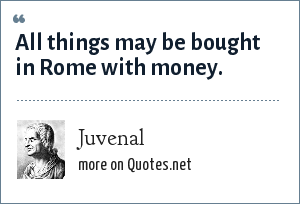 Juvenal: All things may be bought in Rome with money.