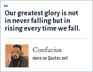 Confucius: Our greatest glory is not in never falling but in rising every time we fall.