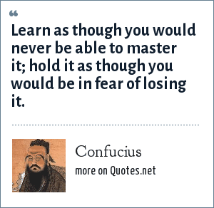 Confucius: Learn as though you would never be able to master it; hold it as though you would be in fear of losing it.