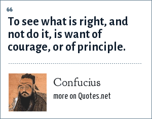 Confucius: To see what is right, and not do it, is want of courage, or of principle.
