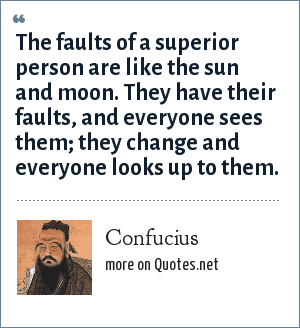 Confucius: The faults of a superior person are like the sun and moon. They have their faults, and everyone sees them; they change and everyone looks up to them.