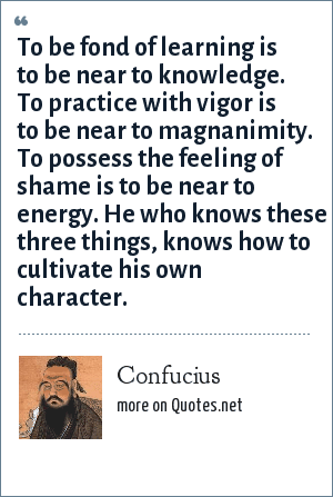 Confucius: To be fond of learning is near to wisdom; to practice with vigor is near to benevolence; and to be conscious of shame is near to fortitude. He who knows these three things