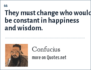 Confucius: They must change who would be constant in happiness and wisdom.