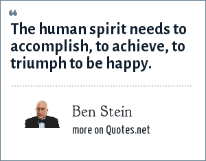 Ben Stein: The human spirit needs to accomplish, to achieve, to triumph to be happy.