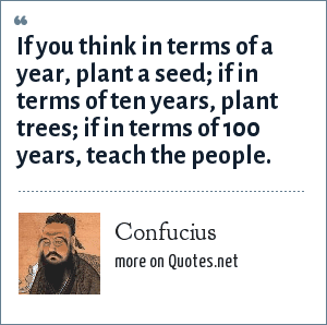Confucius: If you think in terms of a year, plant a seed; if in terms of ten years, plant trees; if in terms of 100 years, teach the people.
