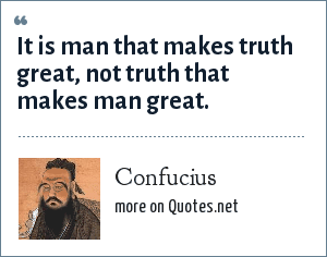 Confucius: It is man that makes truth great, not truth that makes man great.