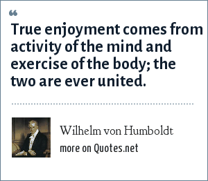Wilhelm von Humboldt: True enjoyment comes from activity of the mind and exercise of the body; the two are ever united.