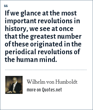 Wilhelm von Humboldt: If we glance at the most important revolutions in history, we see at once that the greatest number of these originated in the periodical revolutions of the human mind.