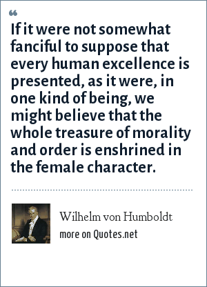 Wilhelm von Humboldt: If it were not somewhat fanciful to suppose that every human excellence is presented, as it were, in one kind of being, we might believe that the whole treasure of morality and order is enshrined in the female character.