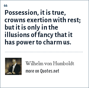 Wilhelm von Humboldt: Possession, it is true, crowns exertion with rest; but it is only in the illusions of fancy that it has power to charm us.