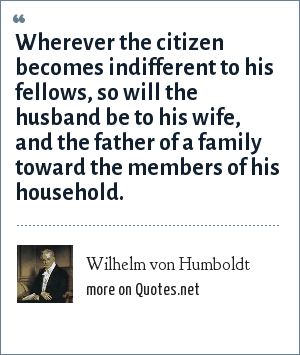 Wilhelm von Humboldt: Wherever the citizen becomes indifferent to his fellows, so will the husband be to his wife, and the father of a family toward the members of his household.
