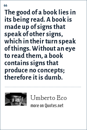 Umberto Eco: The good of a book lies in its being read. A book is made up of signs that speak of other signs, which in their turn speak of things. Without an eye to read them, a book contains signs that produce no concepts; therefore it is dumb.