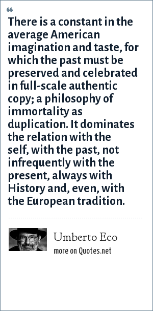 Umberto Eco: There is a constant in the average American imagination and taste, for which the past must be preserved and celebrated in full-scale authentic copy; a philosophy of immortality as duplication. It dominates the relation with the self, with the past, not infrequently with the present, always with History and, even, with the European tradition.