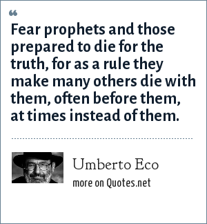 Umberto Eco: Fear prophets and those prepared to die for the truth, for as a rule they make many others die with them, often before them, at times instead of them.