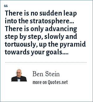 Ben Stein: There is no sudden leap into the stratosphere... There is only advancing step by step, slowly and tortuously, up the pyramid towards your goals....