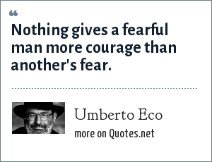 Umberto Eco: Nothing gives a fearful man more courage than another's fear.