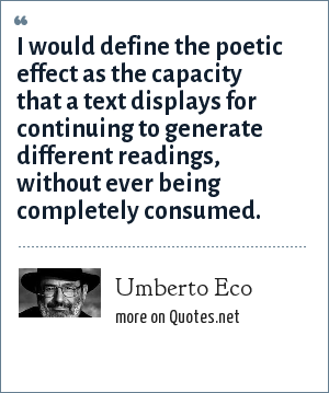 Umberto Eco: I would define the poetic effect as the capacity that a text displays for continuing to generate different readings, without ever being completely consumed.