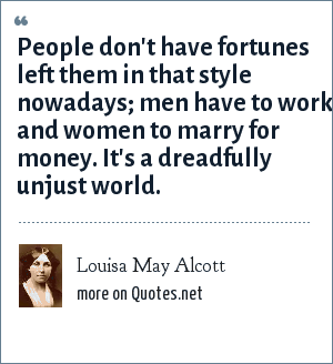 Louisa May Alcott: People don't have fortunes left them in that style nowadays; men have to work and women to marry for money. It's a dreadfully unjust world.