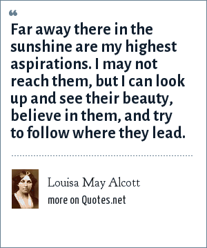 Louisa May Alcott: Far away there in the sunshine are my highest aspirations. I may not reach them, but I can look up and see their beauty, believe in them, and try to follow where they lead.