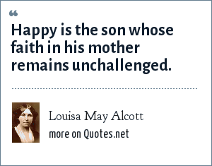 Louisa May Alcott: Happy is the son whose faith in his mother remains unchallenged.
