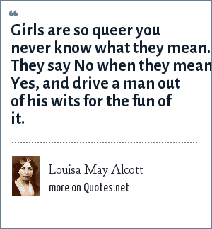 Louisa May Alcott: Girls are so queer you never know what they mean. They say No when they mean Yes, and drive a man out of his wits for the fun of it.