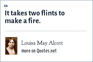Louisa May Alcott: It takes two flints to make a fire.
