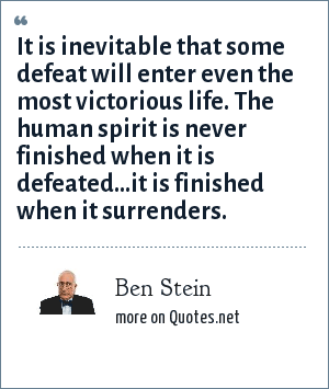 Ben Stein: It is inevitable that some defeat will enter even the most victorious life. The human spirit is never finished when it is defeated...it is finished when it surrenders.