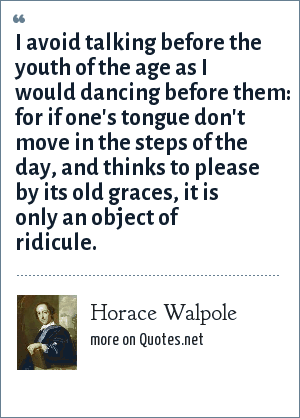 Horace Walpole: I avoid talking before the youth of the age as I would dancing before them: for if one's tongue don't move in the steps of the day, and thinks to please by its old graces, it is only an object of ridicule.