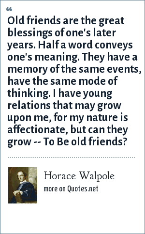 Horace Walpole: Old friends are the great blessings of one's later years. Half a word conveys one's meaning. They have a memory of the same events, have the same mode of thinking. I have young relations that may grow upon me, for my nature is affectionate, but can they grow -- To Be old friends?