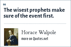 Horace Walpole: The wisest prophets make sure of the event first.