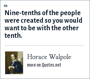 Horace Walpole: Nine-tenths of the people were created so you would want to be with the other tenth.