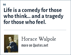 Horace Walpole: Life is a comedy for those who think... and a tragedy for those who feel.