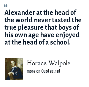 Horace Walpole: Alexander at the head of the world never tasted the true pleasure that boys of his own age have enjoyed at the head of a school.