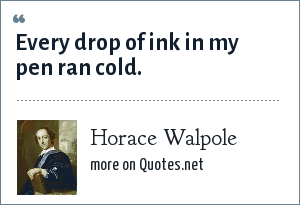 Horace Walpole: Every drop of ink in my pen ran cold.
