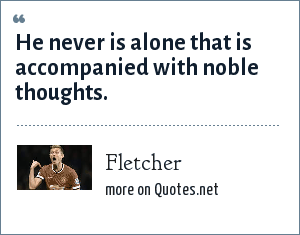 Fletcher: He never is alone that is accompanied with noble thoughts.