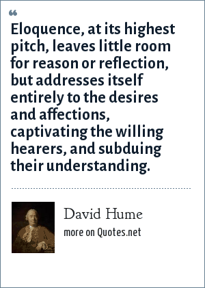 David Hume: Eloquence, at its highest pitch, leaves little room for reason or reflection, but addresses itself entirely to the desires and affections, captivating the willing hearers, and subduing their understanding.