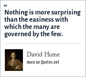 David Hume: Nothing is more surprising than the easiness with which the many are governed by the few.