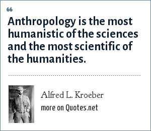 Alfred L. Kroeber: Anthropology is the most humanistic of the sciences and the most scientific of the humanities.