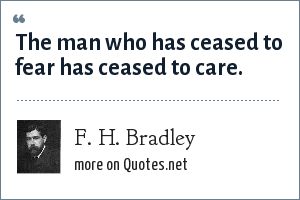 F. H. Bradley: The man who has ceased to fear has ceased to care.