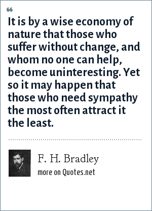 F. H. Bradley: It is by a wise economy of nature that those who suffer without change, and whom no one can help, become uninteresting. Yet so it may happen that those who need sympathy the most often attract it the least.