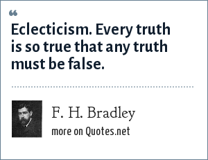 F. H. Bradley: Eclecticism. Every truth is so true that any truth must be false.