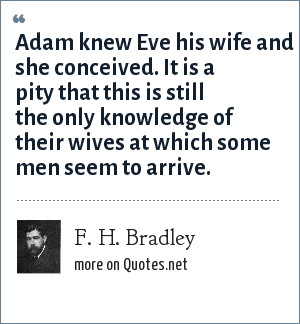 F. H. Bradley: Adam knew Eve his wife and she conceived. It is a pity that this is still the only knowledge of their wives at which some men seem to arrive.
