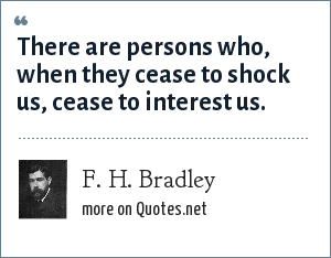 F. H. Bradley: There are persons who, when they cease to shock us, cease to interest us.