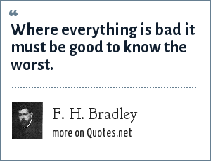 F. H. Bradley: Where everything is bad it must be good to know the worst.