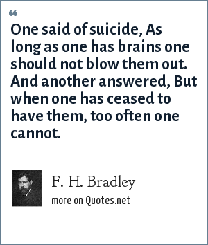 F. H. Bradley: One said of suicide, As long as one has brains one should not blow them out. And another answered, But when one has ceased to have them, too often one cannot.