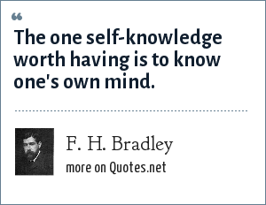 F. H. Bradley: The one self-knowledge worth having is to know one's own mind.