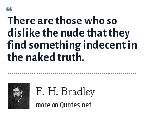 F. H. Bradley: There are those who so dislike the nude that they find something indecent in the naked truth.