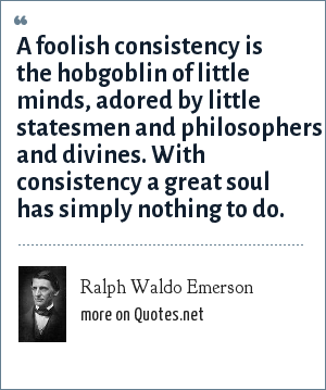 Ralph Waldo Emerson: A foolish consistency is the hobgoblin of little minds, adored by little statesmen and philosophers and divines. With consistency a great soul has simply nothing to do.