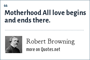 Robert Browning: Motherhood All love begins and ends there.
