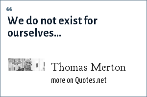 Thomas Merton: We do not exist for ourselves...